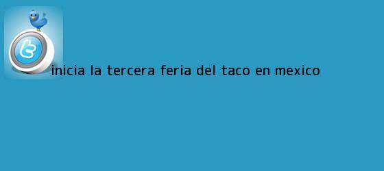 trinos de Inicia la tercera <b>feria del taco</b> en México