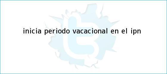 trinos de Inicia periodo vacacional en el <b>IPN</b>