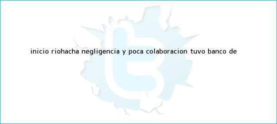 trinos de Inicio Riohacha Negligencia y poca colaboración tuvo <b>banco de</b> <b>...</b>