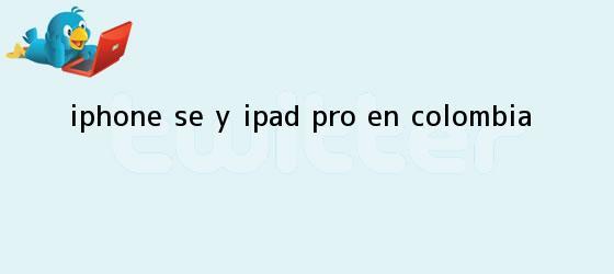trinos de <b>iPhone SE</b> y iPad Pro en Colombia