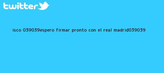 trinos de <b>Isco</b>: ''Espero firmar pronto con el Real Madrid''