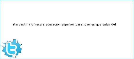 trinos de <b>ITM</b> Castilla ofrecerá educación superior para jóvenes que salen del ...