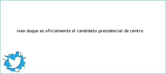 trinos de <b>Iván Duque</b> es oficialmente el candidato presidencial de centro ...