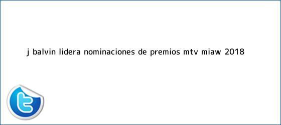 trinos de J Balvin lidera nominaciones de Premios <b>MTV Miaw 2018</b>
