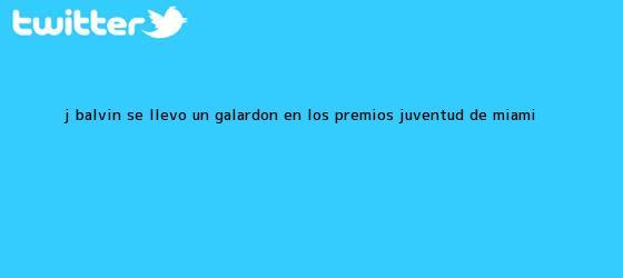 trinos de J Balvin se llevó un galardón en los <b>Premios Juventud</b> de Miami