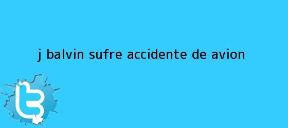 trinos de <b>J Balvin</b> sufre accidente de avion