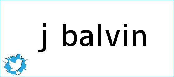 trinos de <b>J Balvin</b>
