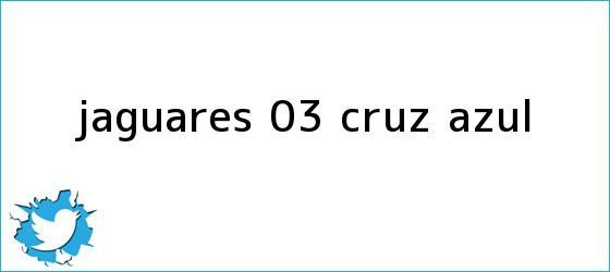 trinos de <b>Jaguares</b> 0-3 <b>Cruz Azul</b>