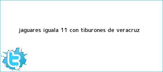 trinos de Jaguares iguala 1-1 con Tiburones de <b>Veracruz</b>