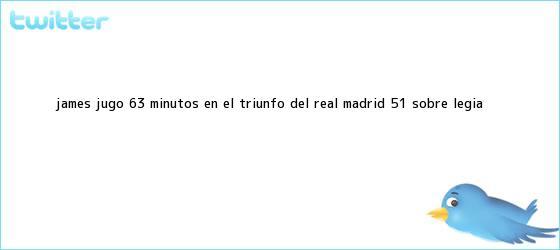 trinos de James jugó 63 minutos en el triunfo del <b>Real Madrid</b> 5-1 sobre Legia