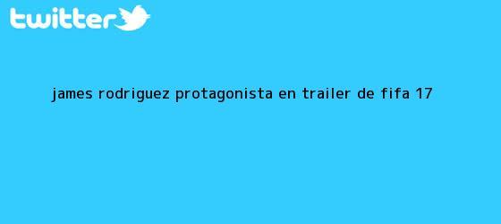 trinos de James Rodríguez, protagonista en tráiler de <b>Fifa 17</b>