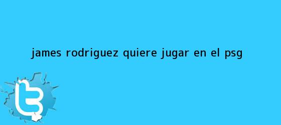trinos de <b>James Rodríguez</b> quiere jugar en el PSG