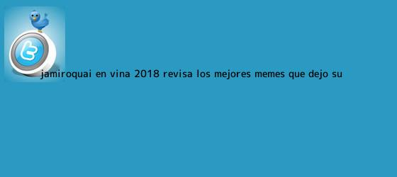 trinos de <b>Jamiroquai</b> en Viña 2018: Revisa los mejores memes que dejó su ...