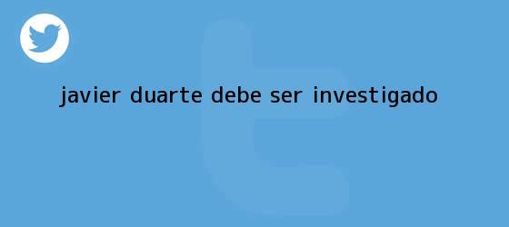 trinos de <b>Javier Duarte</b> debe ser investigado