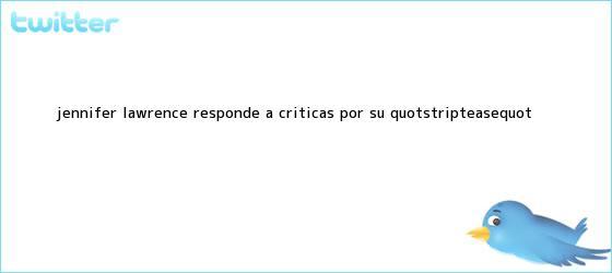 "trinos de <b>Jennifer Lawrence</b> responde a críticas por su ""striptease"""
