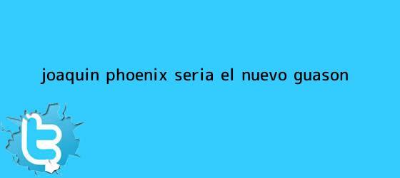 trinos de <b>Joaquin Phoenix</b> sería el nuevo Guasón