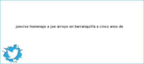 trinos de #JoeVive, homenaje a <b>Joe Arroyo</b> en Barranquilla a cinco años de ...