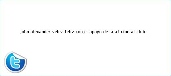 trinos de John Alexánder <b>Vélez</b>, feliz con el apoyo de la afición al Club ...