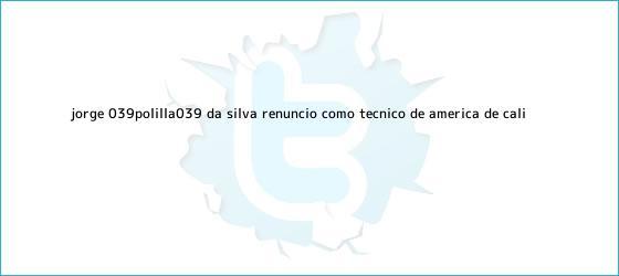 trinos de Jorge &#039;Polilla&#039; Da Silva renunció como técnico de <b>América de Cali</b>
