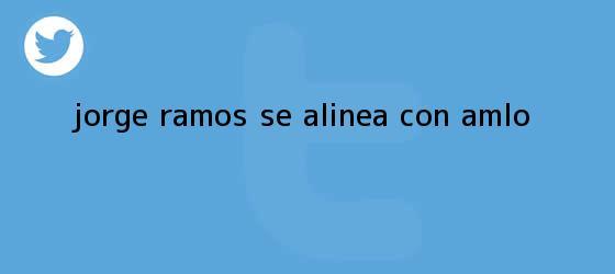trinos de <b>Jorge Ramos</b> se alinea con AMLO
