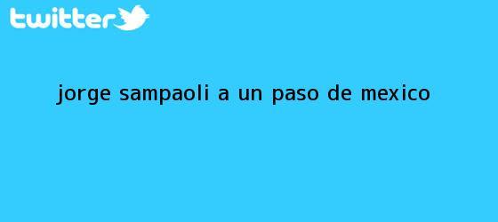 trinos de <b>Jorge Sampaoli</b>, ?a un paso? de México