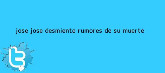 trinos de <b>José José</b> desmiente rumores de su muerte