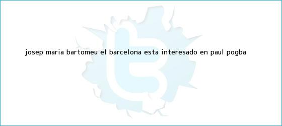 trinos de Josep María Bartomeu: El Barcelona está interesado en Paul <b>Pogba</b>
