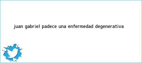 trinos de <b>Juan Gabriel</b> padece una enfermedad degenerativa