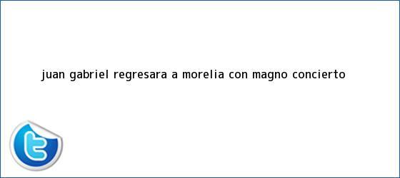 trinos de <b>Juan Gabriel</b> regresará a Morelia con magno concierto