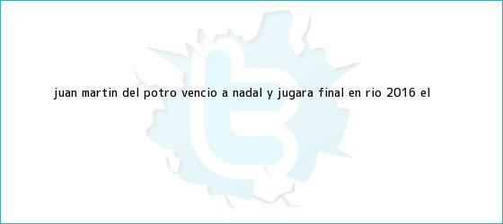trinos de Juan Martín Del Potro venció a <b>Nadal</b> y jugará final en Río 2016 | El ...