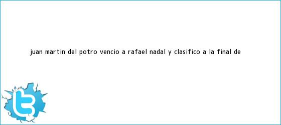 trinos de Juan Martín del Potro venció a <b>Rafael Nadal</b> y clasificó a la final de ...