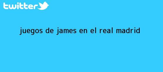 trinos de Juegos de James en el <b>Real Madrid</b>