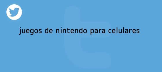 trinos de Juegos de <b>Nintendo</b> para celulares