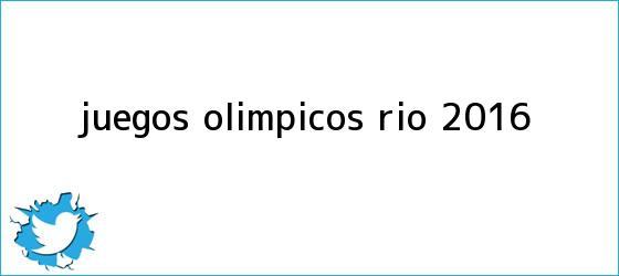 trinos de <b>Juegos Olímpicos</b> Río <b>2016</b>