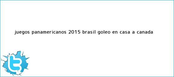 trinos de <b>Juegos Panamericanos 2015</b>: Brasil goleó en casa a Canadá