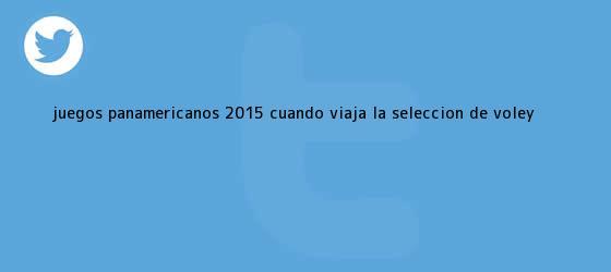 trinos de Juegos <b>Panamericanos 2015</b>: ¿Cuándo viaja la selección de vóley?
