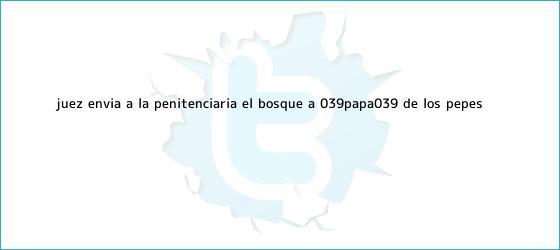 trinos de Juez <b>envía</b> a la Penitenciaría El Bosque a &#039;Papa&#039;, de los Pepes