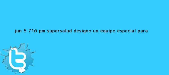 trinos de Jun 5, 7:16 pm - Supersalud designó un equipo especial para ...