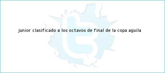 trinos de Junior, clasificado a los octavos de final de la <b>Copa Águila</b>