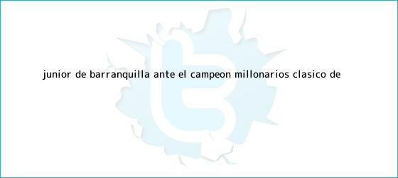 trinos de <b>Junior</b> de Barranquilla ante el campeón Millonarios: clásico de ...