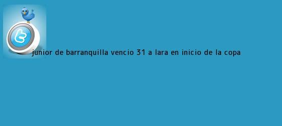 trinos de <b>Junior de Barranquilla</b> venció 3-1 a Lara en inicio de la Copa ...
