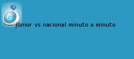 trinos de <b>Junior vs Nacional</b>, minuto a minuto