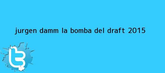 trinos de Jurgen Damm, la bomba del <b>Draft 2015</b>