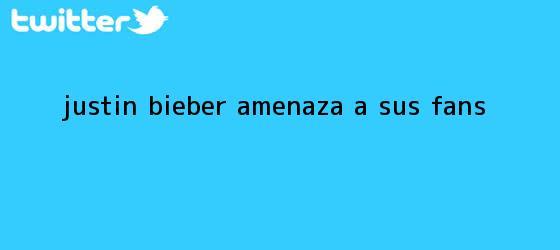 trinos de <b>Justin Bieber</b> amenaza a sus fans
