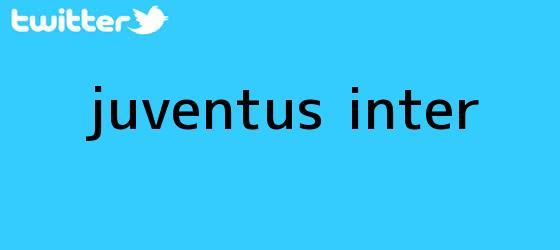 trinos de <b>Juventus</b> - Inter