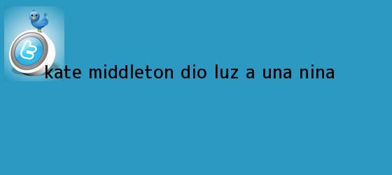 trinos de <b>Kate Middleton</b> dio luz a una niña