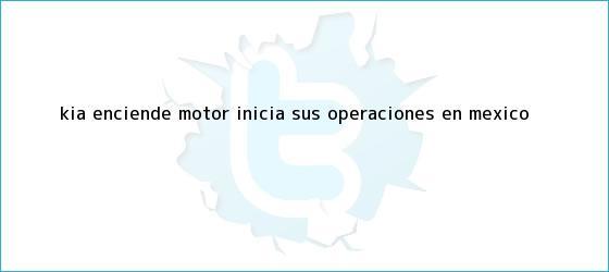 trinos de <b>Kia</b> enciende <b>motor</b>; inicia sus operaciones en México