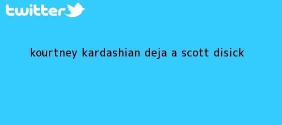 trinos de <b>Kourtney Kardashian</b> deja a Scott Disick