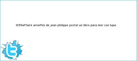 trinos de L'affaire arnolfini, de Jean Philippe Postel: un libro para leer con lupa