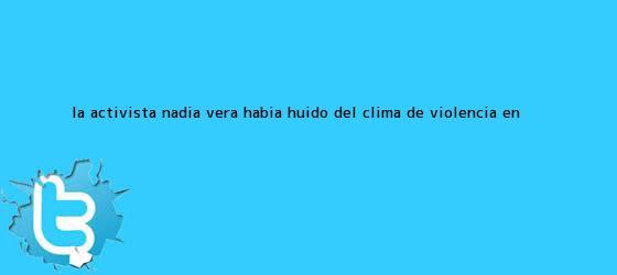 trinos de La activista <b>Nadia Vera</b> había huido del clima de violencia en <b>...</b>